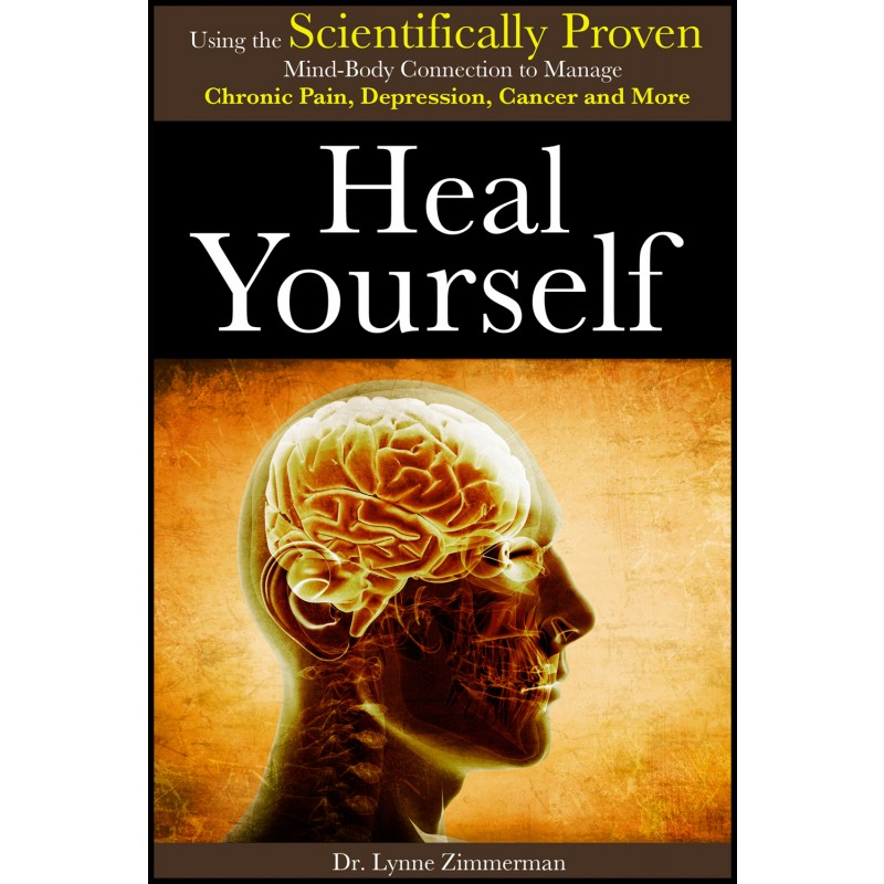 Heal Yourself: Using the Scientifically Proven Mind-Body Connection to Manage Chronic Pain, Depression, Cancer and More